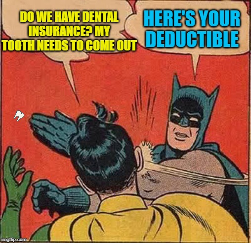 Batman Slapping Robin | DO WE HAVE DENTAL INSURANCE? MY TOOTH NEEDS TO COME OUT HERE'S YOUR DEDUCTIBLE | image tagged in memes,batman slapping robin,tooth,dentist,funny memes | made w/ Imgflip meme maker