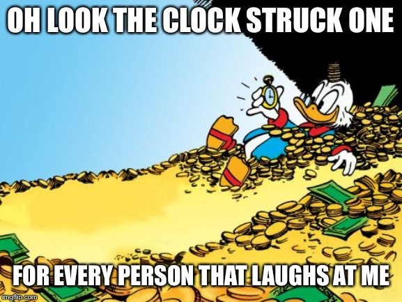 Scrooge McDuck |  OH LOOK THE CLOCK STRUCK ONE; FOR EVERY PERSON THAT LAUGHS AT ME | image tagged in memes,scrooge mcduck | made w/ Imgflip meme maker