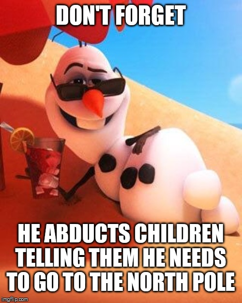 Olaf in summer | DON'T FORGET HE ABDUCTS CHILDREN TELLING THEM HE NEEDS TO GO TO THE NORTH POLE | image tagged in olaf in summer | made w/ Imgflip meme maker