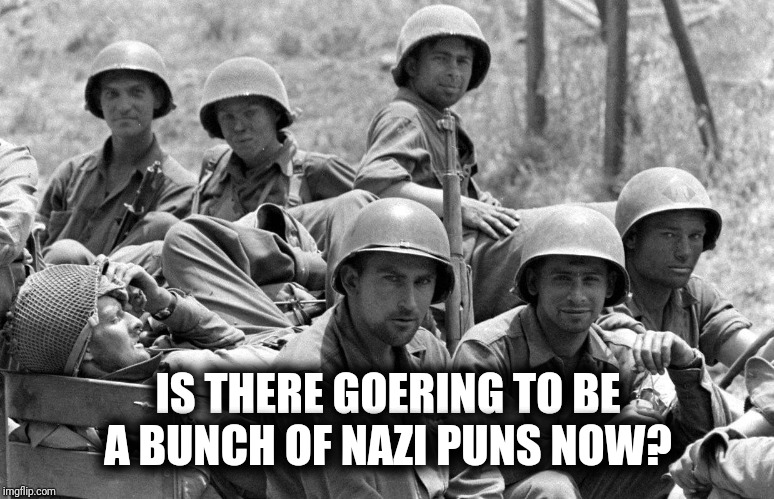 WWII soldiers | IS THERE GOERING TO BE A BUNCH OF NAZI PUNS NOW? | image tagged in wwii soldiers | made w/ Imgflip meme maker
