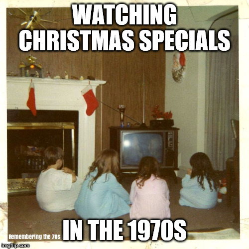 Christmas |  WATCHING CHRISTMAS SPECIALS; IN THE 1970S | image tagged in christmas,tv,christmas specials,1970s | made w/ Imgflip meme maker