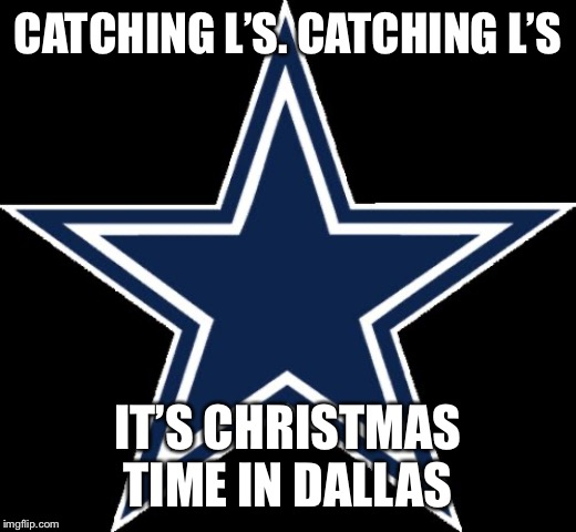 Dallas Cowboys |  CATCHING L'S. CATCHING L'S; IT'S CHRISTMAS TIME IN DALLAS | image tagged in memes,dallas cowboys | made w/ Imgflip meme maker