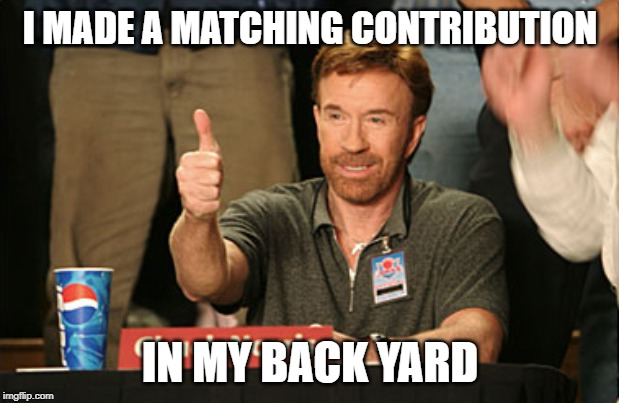 Chuck Norris Approves Meme | I MADE A MATCHING CONTRIBUTION IN MY BACK YARD | image tagged in memes,chuck norris approves,chuck norris | made w/ Imgflip meme maker