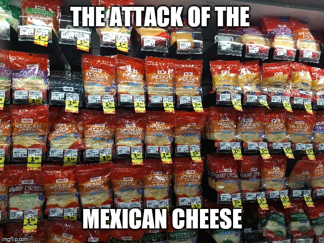 THE ATTACK OF THE MEXICAN CHEESE | image tagged in mexican food,cheese time | made w/ Imgflip meme maker