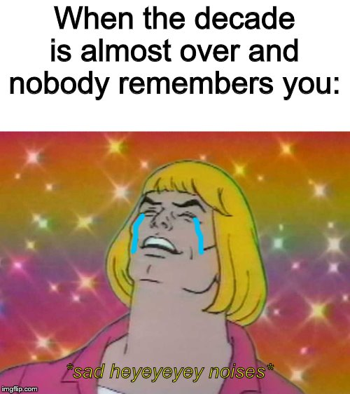 HEEEEEEYEEEEEEYEYEH |  When the decade is almost over and nobody remembers you:; *sad heyeyeyey noises* | image tagged in he man,heyeyey,happy new year | made w/ Imgflip meme maker
