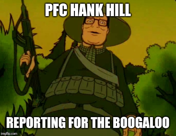 PFC HANK HILL REPORTING FOR THE BOOGALOO | image tagged in vietnam hank | made w/ Imgflip meme maker