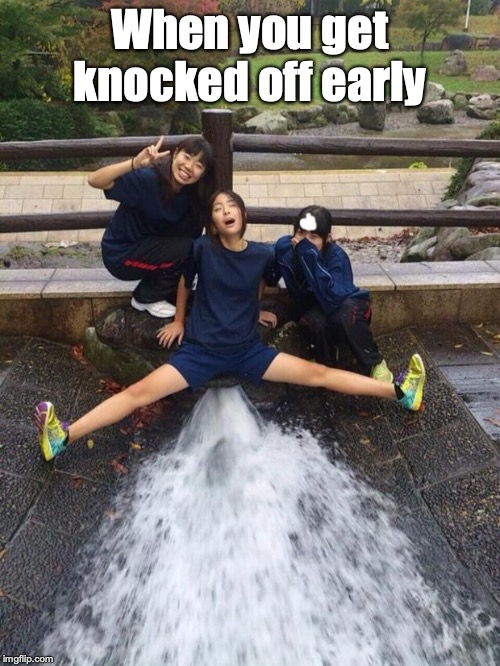 Excited Girls | When you get knocked off early | image tagged in excited girls | made w/ Imgflip meme maker