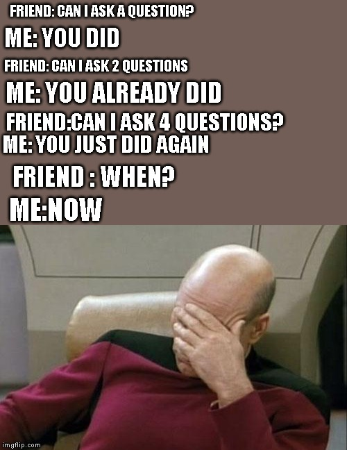 Captain Picard Facepalm Meme | FRIEND: CAN I ASK A QUESTION? ME: YOU DID FRIEND: CAN I ASK 2 QUESTIONS ME: YOU JUST DID AGAIN FRIEND:CAN I ASK 4 QUESTIONS? ME: YOU ALREADY | image tagged in memes,captain picard facepalm | made w/ Imgflip meme maker