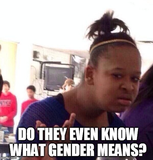 Black Girl Wat Meme | DO THEY EVEN KNOW WHAT GENDER MEANS? | image tagged in memes,black girl wat | made w/ Imgflip meme maker