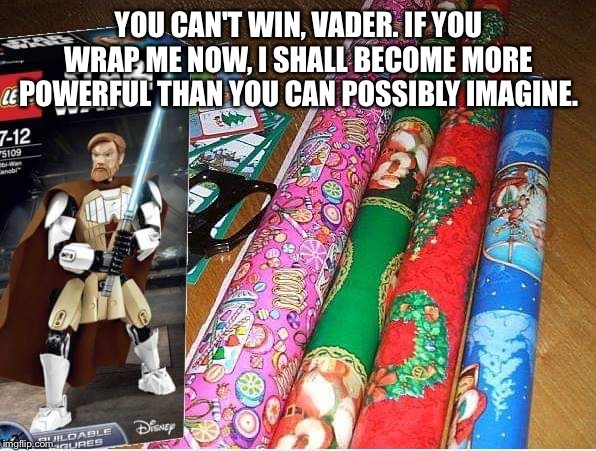 You can't win, Vader |  YOU CAN'T WIN, VADER. IF YOU WRAP ME NOW, I SHALL BECOME MORE POWERFUL THAN YOU CAN POSSIBLY IMAGINE. | image tagged in star wars,obi wan kenobi,darth vader,christmas | made w/ Imgflip meme maker