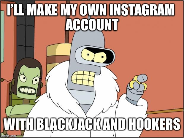 Bender |  I'LL MAKE MY OWN INSTAGRAM  ACCOUNT; WITH BLACKJACK AND HOOKERS | image tagged in memes,bender | made w/ Imgflip meme maker