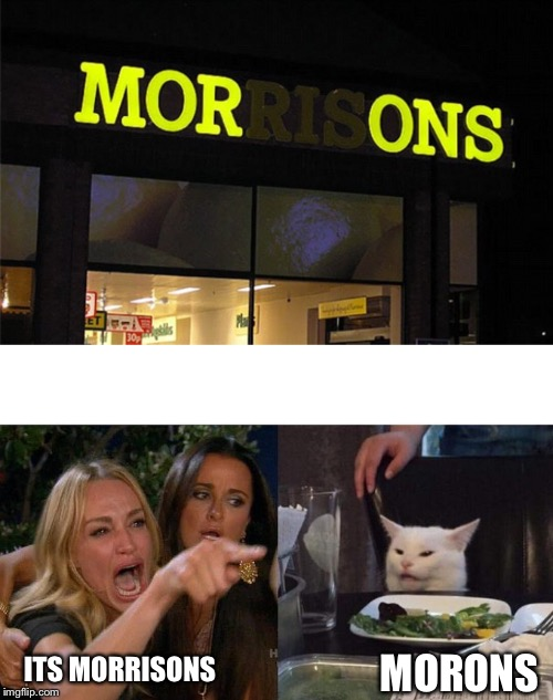 WAT IS GOIN ONNNNN |  MORONS; ITS MORRISONS | image tagged in memes,woman yelling at cat,sign fail | made w/ Imgflip meme maker