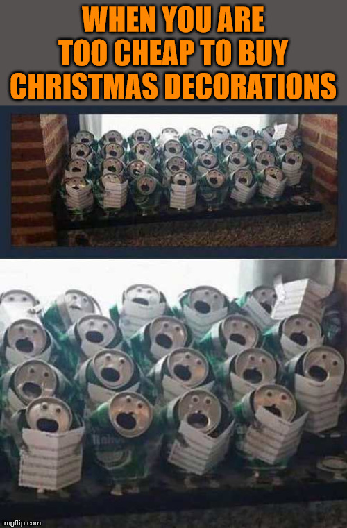 Singing cans | WHEN YOU ARE TOO CHEAP TO BUY CHRISTMAS DECORATIONS | image tagged in merry christmas,singing | made w/ Imgflip meme maker