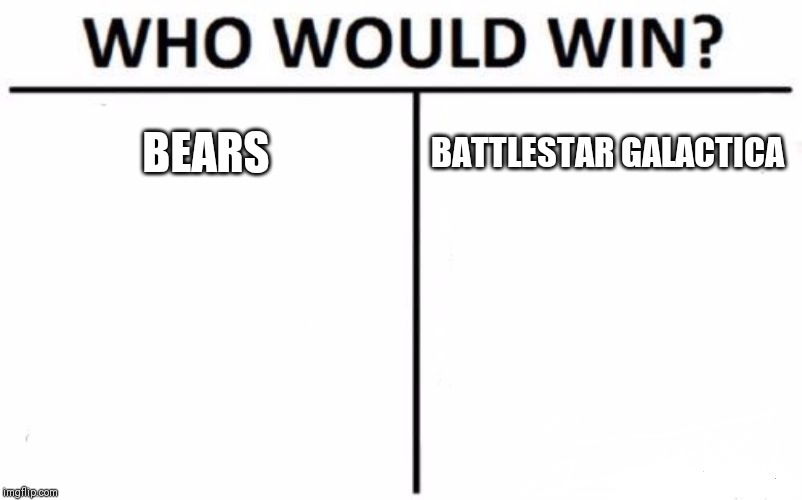 Who Would Win? Meme | BEARS BATTLESTAR GALACTICA | image tagged in memes,who would win | made w/ Imgflip meme maker