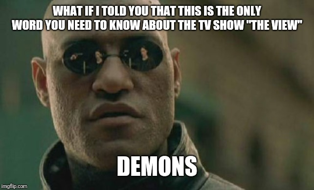 "Matrix Morpheus Meme | WHAT IF I TOLD YOU THAT THIS IS THE ONLY WORD YOU NEED TO KNOW ABOUT THE TV SHOW ""THE VIEW"" DEMONS 