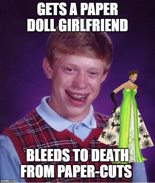 Out of Band-aids | GETS A PAPER DOLL GIRLFRIEND BLEEDS TO DEATH FROM PAPER-CUTS | image tagged in memes,bad luck brian,paperdoll,girl,love,romance | made w/ Imgflip meme maker