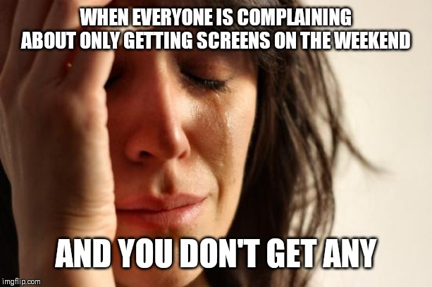 First World Problems |  WHEN EVERYONE IS COMPLAINING ABOUT ONLY GETTING SCREENS ON THE WEEKEND; AND YOU DON'T GET ANY | image tagged in memes,first world problems | made w/ Imgflip meme maker