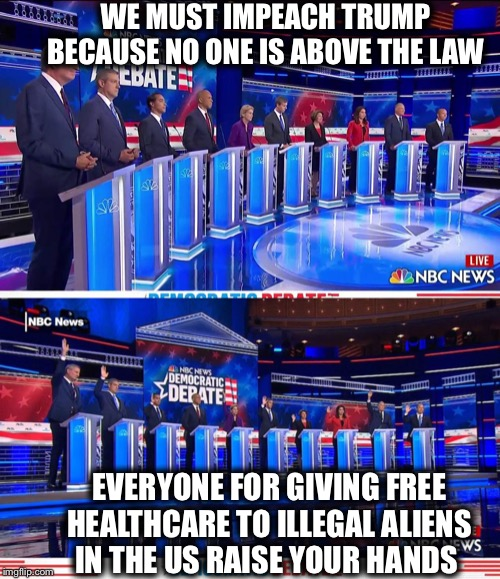 These people are insane!! |  WE MUST IMPEACH TRUMP BECAUSE NO ONE IS ABOVE THE LAW; EVERYONE FOR GIVING FREE HEALTHCARE TO ILLEGAL ALIENS IN THE US RAISE YOUR HANDS | image tagged in democratic debate,democratic party,democrats,liberal logic,liberal hypocrisy,illegal aliens | made w/ Imgflip meme maker