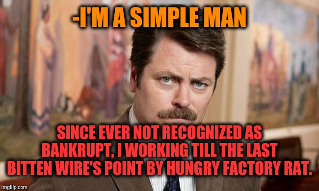 -Long time ago was flammable short frequency situation hard to be ready. | -I'M A SIMPLE MAN SINCE EVER NOT RECOGNIZED AS BANKRUPT, I WORKING TILL THE LAST BITTEN WIRE'S POINT BY HUNGRY FACTORY RAT. | image tagged in i'm a simple man,ron swanson,factory,rats,bite,the wire | made w/ Imgflip meme maker