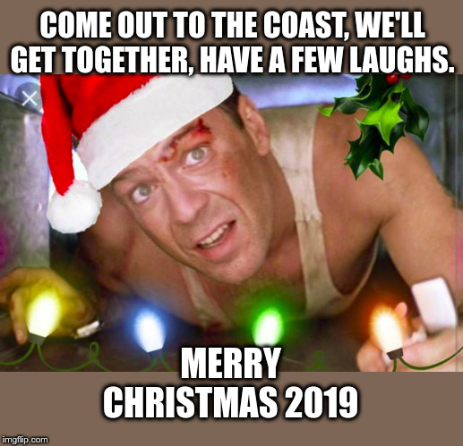 Merry Christmas to all!! |  COME OUT TO THE COAST, WE'LL GET TOGETHER, HAVE A FEW LAUGHS. MERRY CHRISTMAS 2019 | image tagged in die hard,christmas,merry christmas,2019 | made w/ Imgflip meme maker