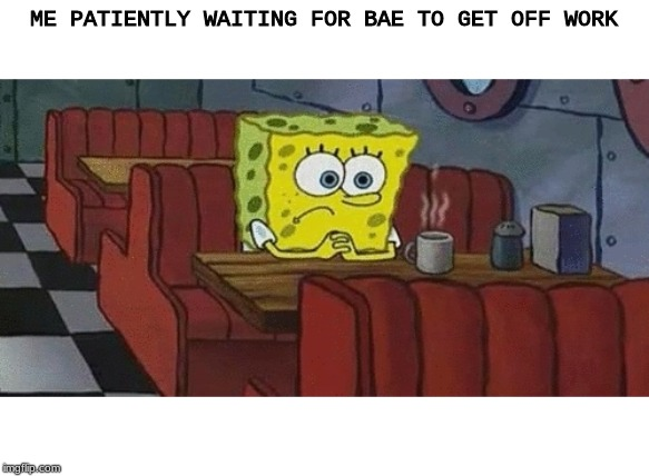 Waiting For Bae To Get Off Work Like: |  ME PATIENTLY WAITING FOR BAE TO GET OFF WORK | image tagged in spongebob,cup of coffee,damn,bored,bae,no life | made w/ Imgflip meme maker