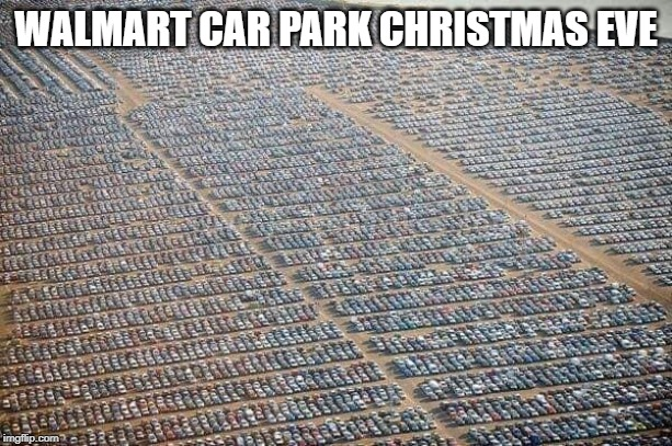 Walmart car park Christmas eve |  WALMART CAR PARK CHRISTMAS EVE | image tagged in walmart,christmas eve,busy,car park,christmas shopping | made w/ Imgflip meme maker