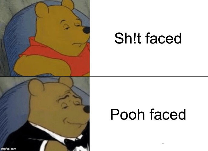 ...but really drink in moderation. | Sh!t faced Pooh faced | image tagged in memes,tuxedo winnie the pooh,drinking,funny | made w/ Imgflip meme maker