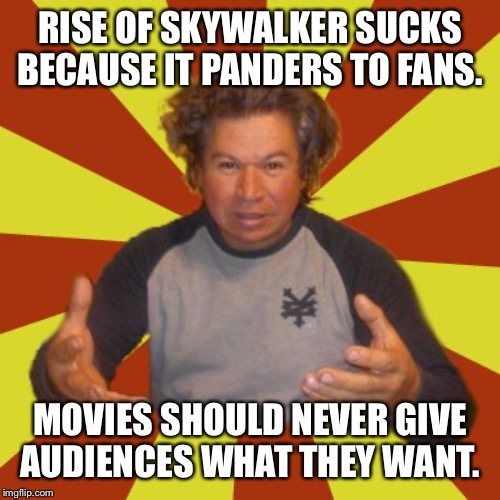 Crazy Hispanic Man |  RISE OF SKYWALKER SUCKS BECAUSE IT PANDERS TO FANS. MOVIES SHOULD NEVER GIVE AUDIENCES WHAT THEY WANT. | image tagged in memes,crazy hispanic man | made w/ Imgflip meme maker