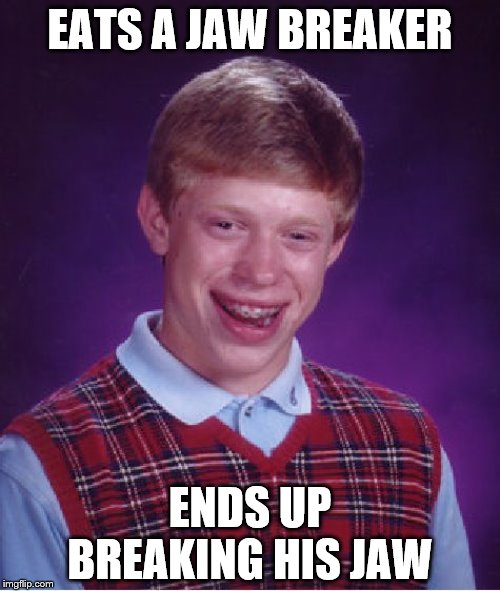 Jaw-Breaker |  EATS A JAW BREAKER; ENDS UP BREAKING HIS JAW | image tagged in memes,bad luck brian,break | made w/ Imgflip meme maker