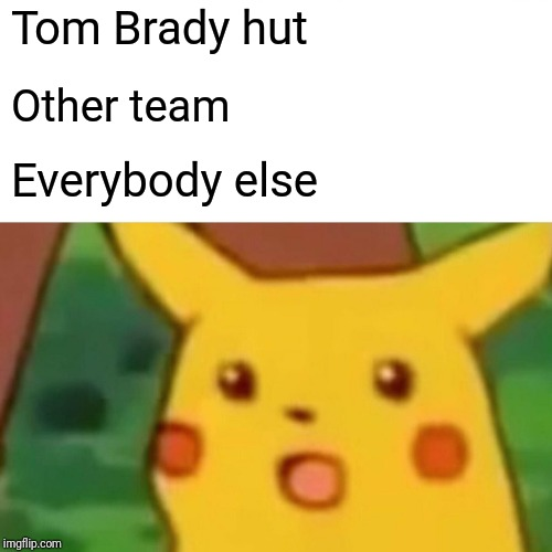 Surprised Pikachu Meme |  Tom Brady hut; Other team; Everybody else | image tagged in memes,surprised pikachu | made w/ Imgflip meme maker