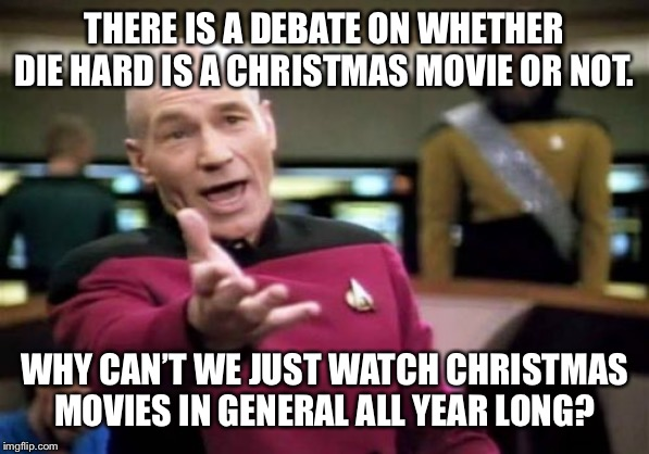 Picard Wtf | THERE IS A DEBATE ON WHETHER DIE HARD IS A CHRISTMAS MOVIE OR NOT. WHY CAN'T WE JUST WATCH CHRISTMAS MOVIES IN GENERAL ALL YEAR LONG? | image tagged in memes,picard wtf | made w/ Imgflip meme maker