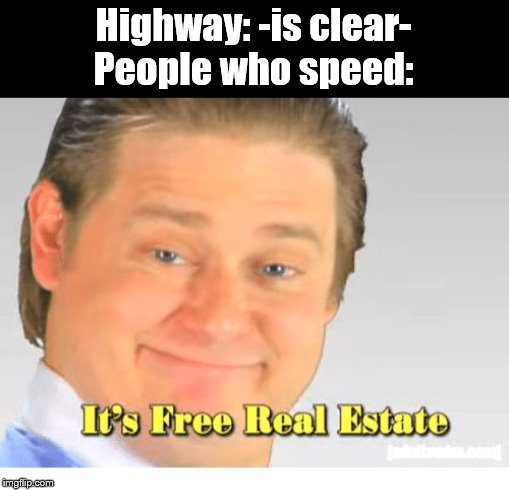 It's Free Real Estate |  Highway: -is clear- People who speed: | image tagged in it's free real estate,i am speed,speeding | made w/ Imgflip meme maker