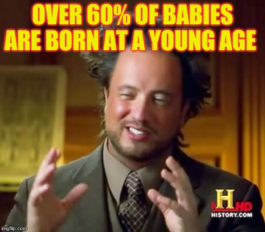 Ancient Aliens |  OVER 60% OF BABIES ARE BORN AT A YOUNG AGE | image tagged in memes,ancient aliens | made w/ Imgflip meme maker