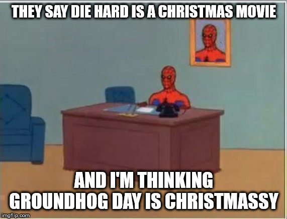 winter classics |  THEY SAY DIE HARD IS A CHRISTMAS MOVIE; AND I'M THINKING GROUNDHOG DAY IS CHRISTMASSY | image tagged in memes,spiderman computer desk,spiderman,funny | made w/ Imgflip meme maker