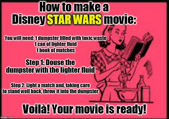 All credit to J. J. Abrams and Rian Johnson for the inspiration |  How to make a Disney STAR WARS movie:; STAR WARS; You will need: 1 dumpster filled with toxic waste 1 can of lighter fluid 1 book of matches; Step 1: Douse the dumpster with the lighter fluid; Step 2: Light a match and, taking care to stand well back, throw it into the dumpster; Voilà! Your movie is ready! | image tagged in cookbook ecard,memes,star wars,disney,disney killed star wars,a tragedy at walmart | made w/ Imgflip meme maker