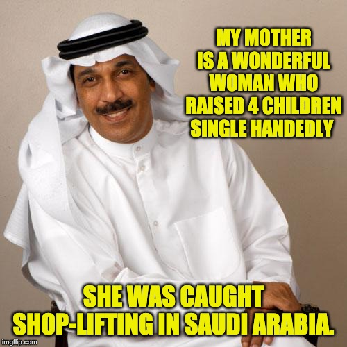 arab |  MY MOTHER IS A WONDERFUL WOMAN WHO RAISED 4 CHILDREN SINGLE HANDEDLY; SHE WAS CAUGHT SHOP-LIFTING IN SAUDI ARABIA. | image tagged in arab | made w/ Imgflip meme maker