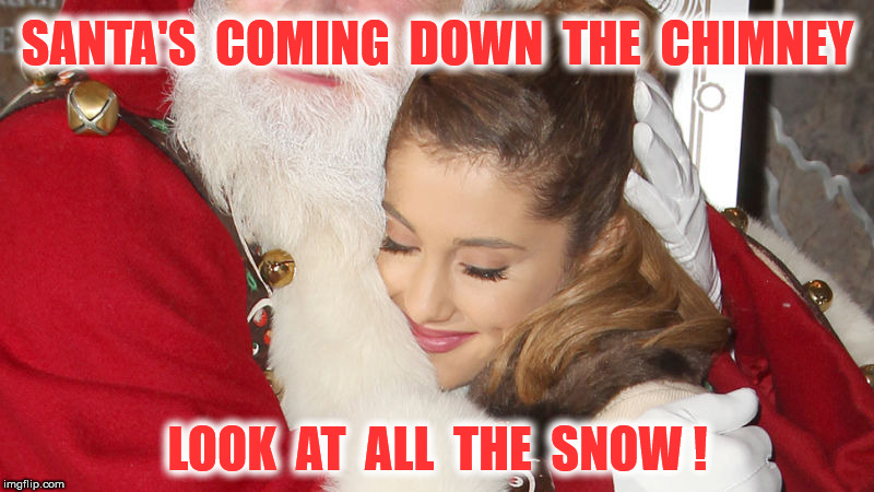 SANTA'S  COMING  DOWN  THE  CHIMNEY LOOK  AT  ALL  THE  SNOW ! | made w/ Imgflip meme maker