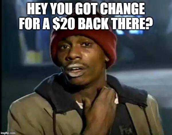 HEY YOU GOT CHANGE FOR A $20 BACK THERE? | image tagged in memes,y'all got any more of that | made w/ Imgflip meme maker