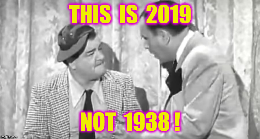 THIS  IS  2019 NOT  1938 ! | made w/ Imgflip meme maker