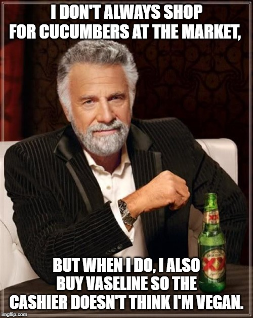 The Most Interesting Man In The World |  I DON'T ALWAYS SHOP FOR CUCUMBERS AT THE MARKET, BUT WHEN I DO, I ALSO BUY VASELINE SO THE CASHIER DOESN'T THINK I'M VEGAN. | image tagged in memes,the most interesting man in the world,funny,funny memes | made w/ Imgflip meme maker