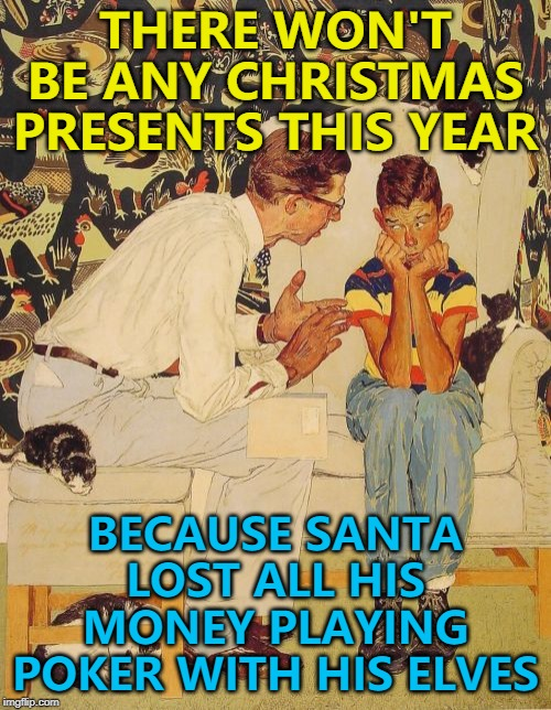 The Problem Is |  THERE WON'T BE ANY CHRISTMAS PRESENTS THIS YEAR; BECAUSE SANTA LOST ALL HIS MONEY PLAYING POKER WITH HIS ELVES | image tagged in memes,the probelm is,the problem is,christmas,poker,santa claus | made w/ Imgflip meme maker
