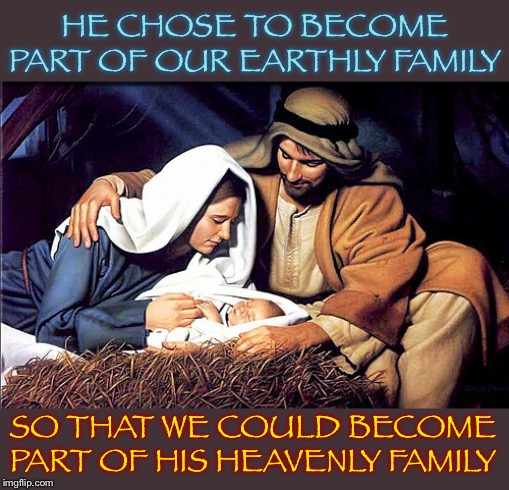 From our family to yours | HE CHOSE TO BECOME PART OF OUR EARTHLY FAMILY SO THAT WE COULD BECOME PART OF HIS HEAVENLY FAMILY | image tagged in christmas,nativity,jesus christ,family,christianity,merry christmas | made w/ Imgflip meme maker