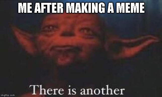 yoda there is another | ME AFTER MAKING A MEME | image tagged in yoda there is another | made w/ Imgflip meme maker
