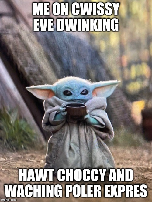 BABY YODA TEA | ME ON CWISSY EVE DWINKING HAWT CHOCCY AND WACHING POLER EXPRES | image tagged in baby yoda tea | made w/ Imgflip meme maker