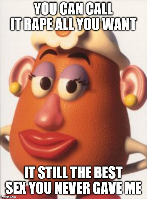 Miss Potato Head | YOU CAN CALL IT **PE ALL YOU WANT IT STILL THE BEST SEX YOU NEVER GAVE ME | image tagged in miss potato head | made w/ Imgflip meme maker