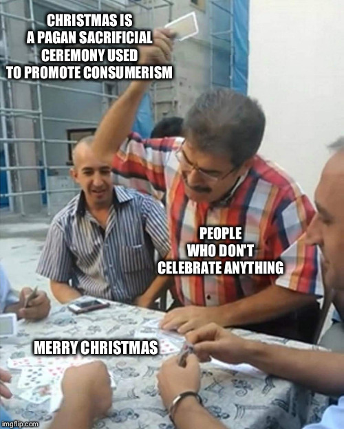 angry turkish man playing cards meme | CHRISTMAS IS A PAGAN SACRIFICIAL CEREMONY USED TO PROMOTE CONSUMERISM MERRY CHRISTMAS PEOPLE WHO DON'T CELEBRATE ANYTHING | image tagged in angry turkish man playing cards meme,xmas,christmas,holidays,scrooge | made w/ Imgflip meme maker