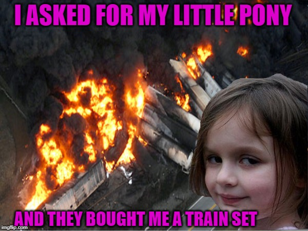 Train Wreck |  I ASKED FOR MY LITTLE PONY; AND THEY BOUGHT ME A TRAIN SET | image tagged in funny memes,memes,disaster girl,disaster,christmas presents,happy holidays | made w/ Imgflip meme maker