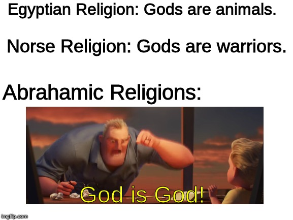 The Struggle that is Religion | Egyptian Religion: Gods are animals. Norse Religion: Gods are warriors. Abrahamic Religions: God is God! | image tagged in blank white template,religion,god,gods of egypt | made w/ Imgflip meme maker