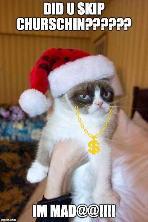 Grumpy Cat Christmas | DID U SKIP CHURSCHIN?????? IM MAD@@!!!! | image tagged in memes,grumpy cat christmas,grumpy cat | made w/ Imgflip meme maker