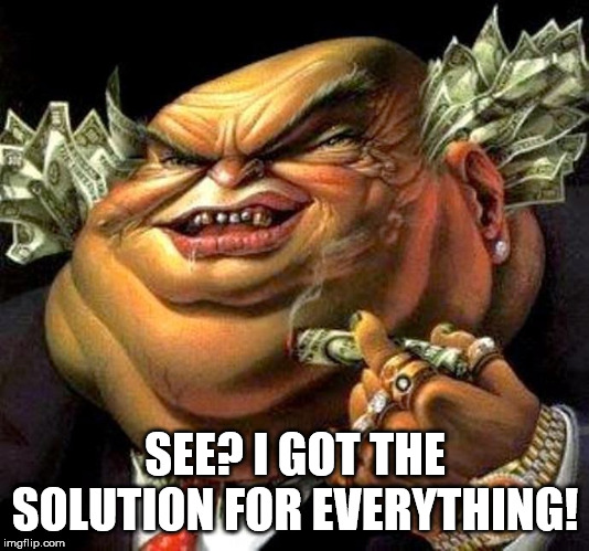 capitalist criminal pig | SEE? I GOT THE SOLUTION FOR EVERYTHING! | image tagged in capitalist criminal pig | made w/ Imgflip meme maker